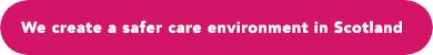 We create a safer care environment in Scotland button